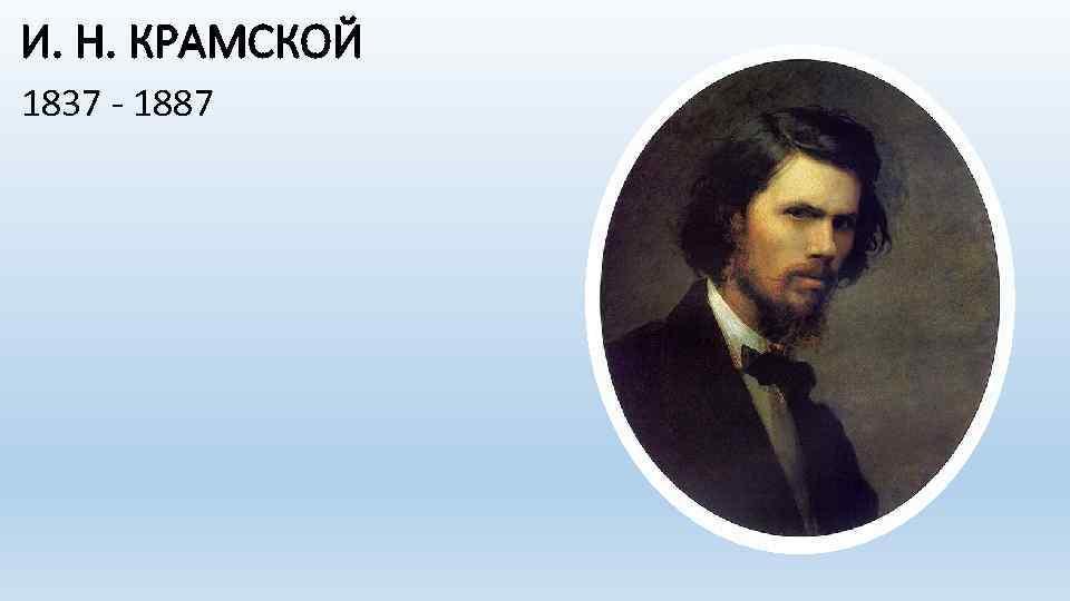И. Н. КРАМСКОЙ 1837 - 1887