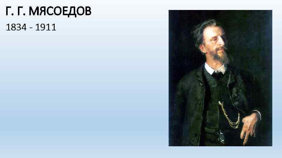 Г. Г. МЯСОЕДОВ 1834 - 1911