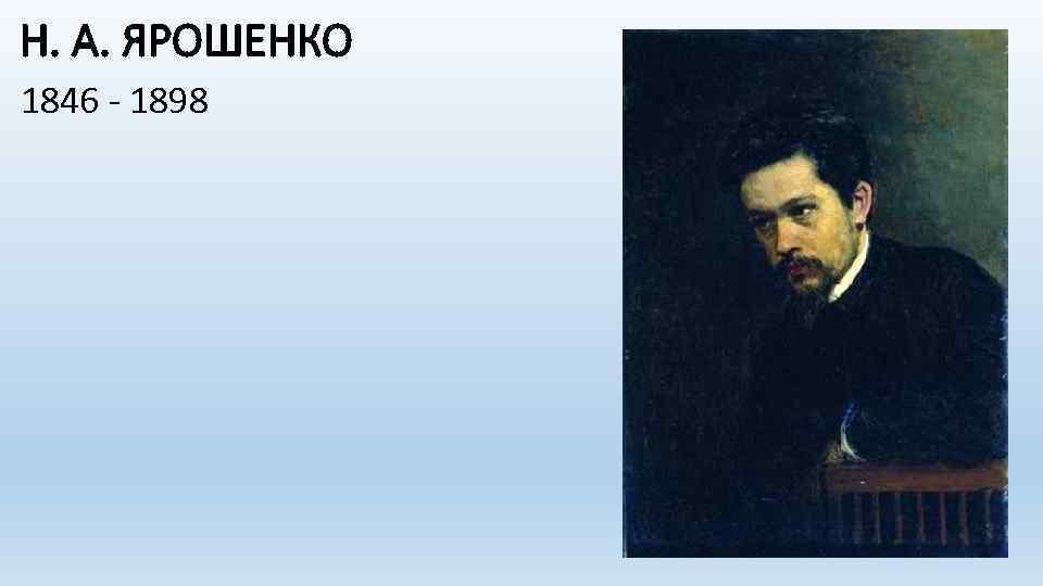 Н. А. ЯРОШЕНКО 1846 - 1898