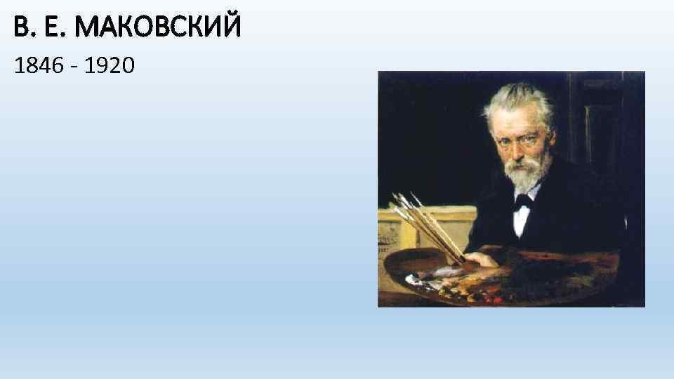 В. Е. МАКОВСКИЙ 1846 - 1920