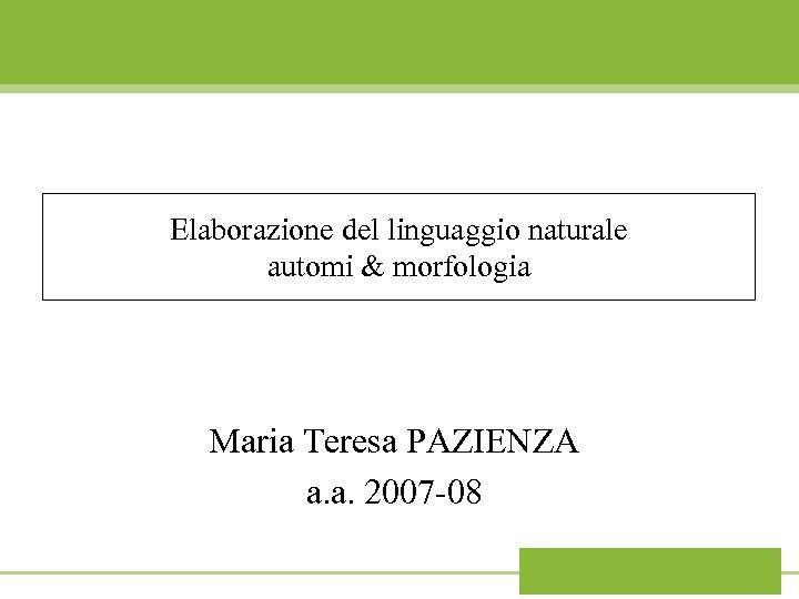 Elaborazione del linguaggio naturale automi & morfologia Maria Teresa PAZIENZA a. a. 2007 -08