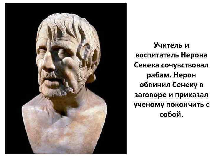 Учитель и воспитатель Нерона Сенека сочувствовал рабам. Нерон обвинил Сенеку в заговоре и приказал