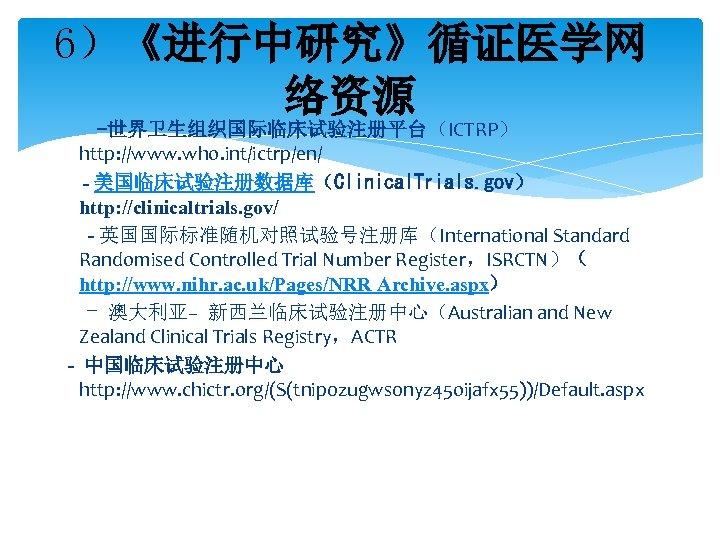 6)《进行中研究》循证医学网 络资源 -世界卫生组织国际临床试验注册平台(ICTRP) http: //www. who. int/ictrp/en/ - 美国临床试验注册数据库(Clinical. Trials. gov) http: //clinicaltrials. gov/