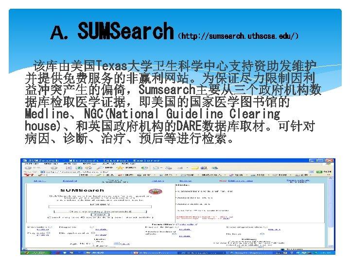 A. SUMSearch (http: //sumsearch. uthscsa. edu/) 该库由美国Texas大学卫生科学中心支持资助发维护 并提供免费服务的非赢利网站。为保证尽力限制因利 益冲突产生的偏倚,Sumsearch主要从三个政府机构数 据库检取医学证据,即美国的国家医学图书馆的 Medline、 NGC(National Guideline Clearing