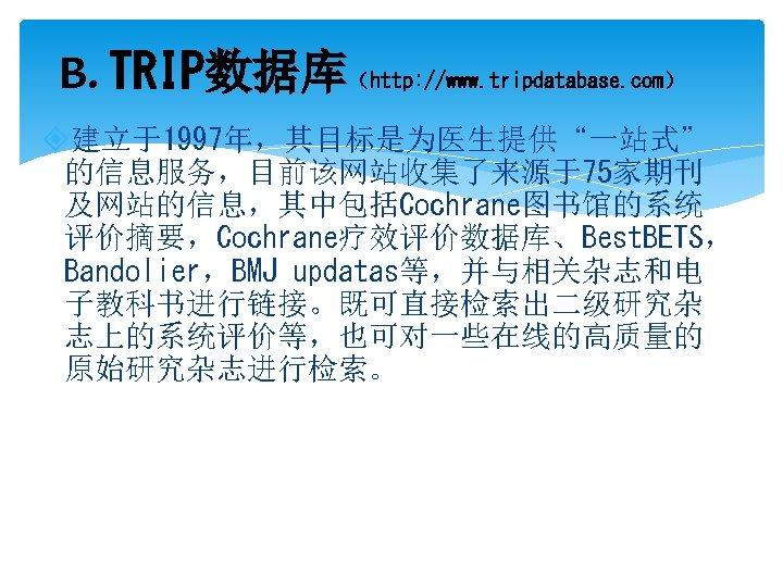 "B. TRIP数据库(http: //www. tripdatabase. com) 建立于1997年,其目标是为医生提供""一站式"" 的信息服务,目前该网站收集了来源于75家期刊 及网站的信息,其中包括Cochrane图书馆的系统 评价摘要,Cochrane疗效评价数据库、Best. BETS, Bandolier,BMJ updatas等,并与相关杂志和电 子教科书进行链接。既可直接检索出二级研究杂 志上的系统评价等,也可对一些在线的高质量的"