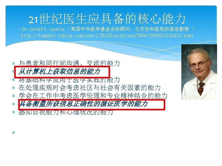 21世纪医生应具备的核心能力 -- Dr. Gerald S. Lazarus (美国中华医学基金会的顾问,北京协和医院的客座教授 ) http: //tzwgkyy. tzblog. com/user 1/35132/archives/2009610134431. html