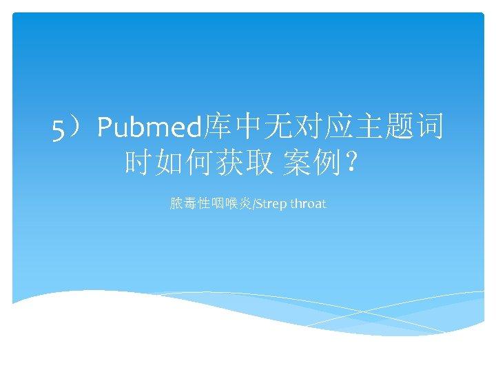 5)Pubmed库中无对应主题词 时如何获取 案例? 脓毒性咽喉炎/Strep throat