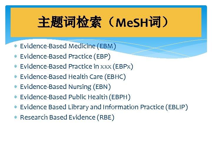 主题词检索(Me. SH词) Evidence-Based Medicine (EBM) Evidence-Based Practice (EBP) Evidence-Based Practice in xxx (EBPx) Evidence-Based