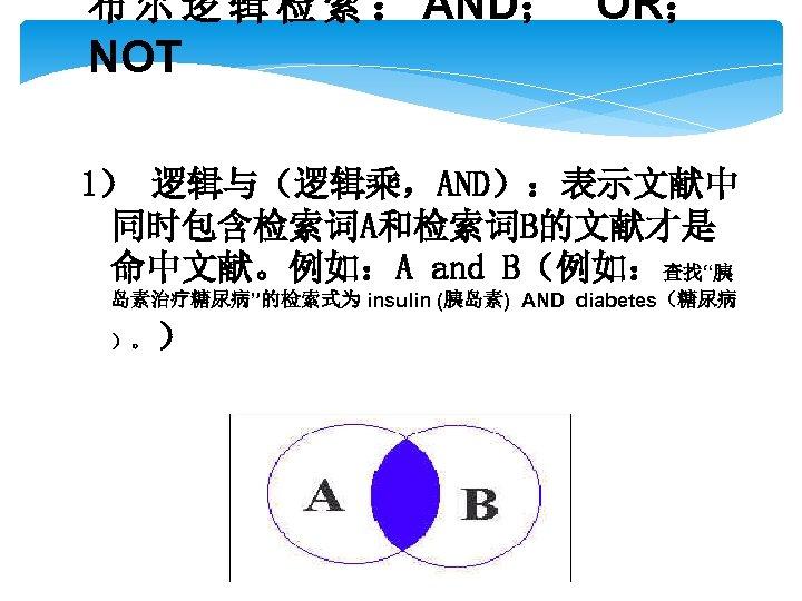 布 尔 逻 辑 检 索 : AND; OR; NOT 1) 逻辑与(逻辑乘,AND):表示文献中 同时包含检索词A和检索词B的文献才是 命中文献。例如:A