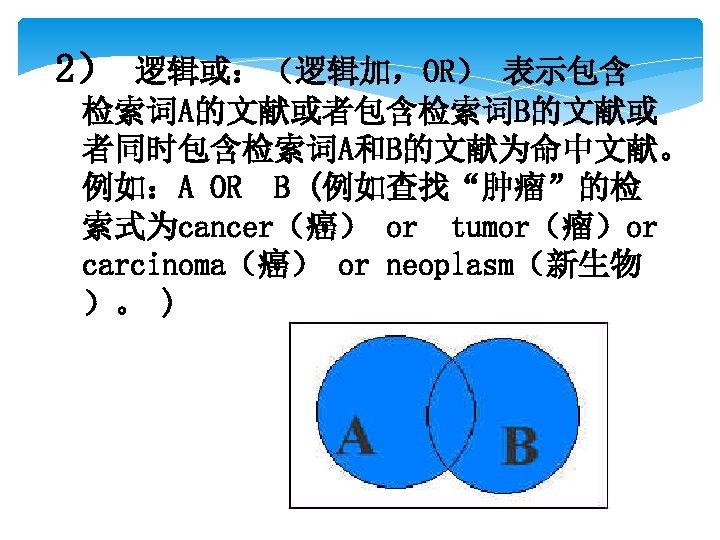 """2) 逻辑或:(逻辑加,OR) 表示包含 检索词A的文献或者包含检索词B的文献或 者同时包含检索词A和B的文献为命中文献。 例如:A OR B (例如查找""""肿瘤""""的检 索式为cancer(癌) or tumor(瘤)or carcinoma(癌) or"""