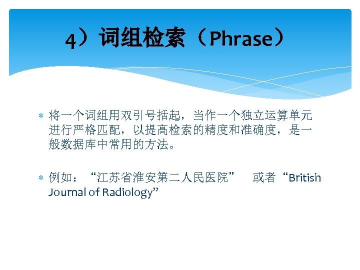 """4)词组检索(Phrase) 将一个词组用双引号括起,当作一个独立运算单元 进行严格匹配,以提高检索的精度和准确度,是一 般数据库中常用的方法。 例如:""""江苏省淮安第二人民医院"""" 或者""""British Journal of Radiology"""""""