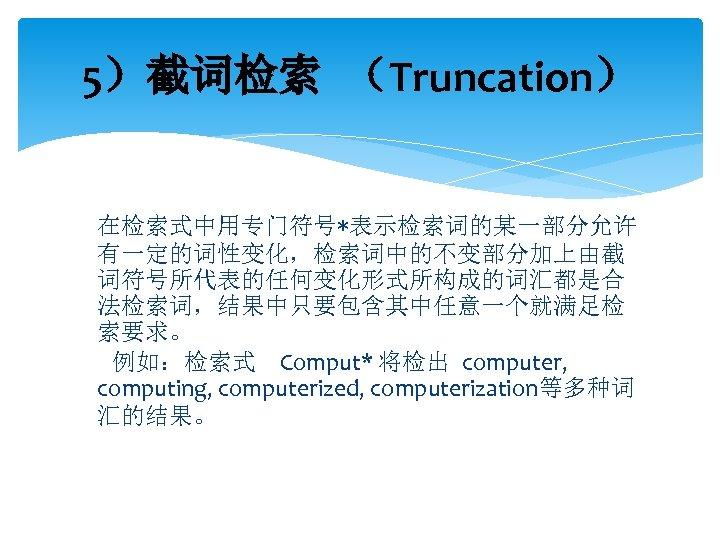 5)截词检索 (Truncation) 在检索式中用专门符号*表示检索词的某一部分允许 有一定的词性变化,检索词中的不变部分加上由截 词符号所代表的任何变化形式所构成的词汇都是合 法检索词,结果中只要包含其中任意一个就满足检 索要求。 例如:检索式 Comput* 将检出 computer, computing, computerized, computerization等多种词