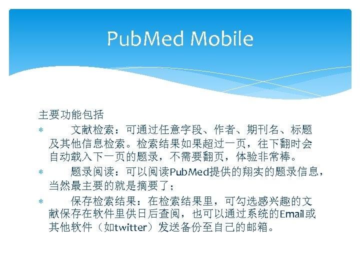 Pub. Med Mobile 主要功能包括 文献检索:可通过任意字段、作者、期刊名、标题 及其他信息检索。检索结果如果超过一页,往下翻时会 自动载入下一页的题录,不需要翻页,体验非常棒。 题录阅读:可以阅读Pub. Med提供的翔实的题录信息, 当然最主要的就是摘要了; 保存检索结果:在检索结果里,可勾选感兴趣的文 献保存在软件里供日后查阅,也可以通过系统的Email或 其他软件(如twitter)发送备份至自己的邮箱。