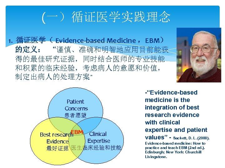 """(一)循证医学实践理念 1. 循证医学( Evidence-based Medicine ,EBM) 的定义: """"谨慎、准确和明智地应用目前能获 得的最佳研究证据,同时结合医师的专业技能 和积累的临床经验,考虑病人的意愿和价值, 制定出病人的处理方案"""" Patient Concerns 患者愿望"""