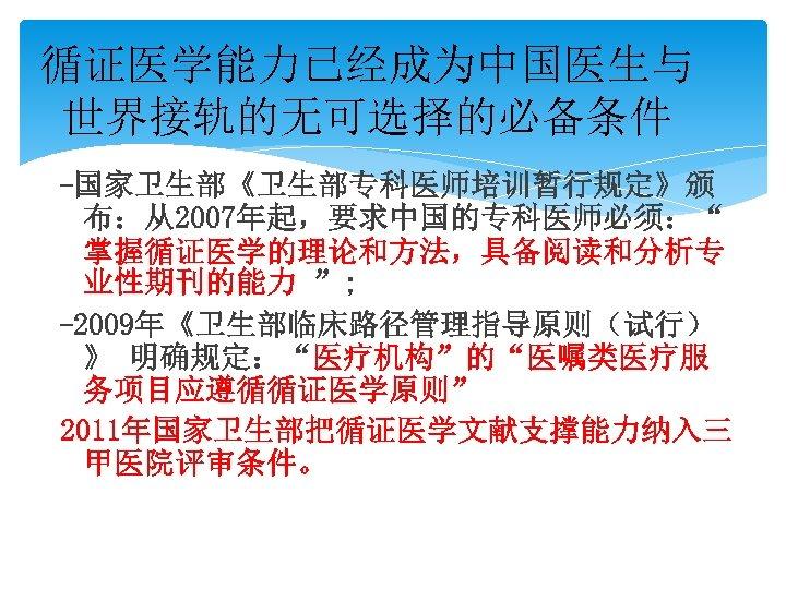 """循证医学能力已经成为中国医生与 世界接轨的无可选择的必备条件 -国家卫生部《卫生部专科医师培训暂行规定》颁 布:从2007年起,要求中国的专科医师必须:"""" 掌握循证医学的理论和方法,具备阅读和分析专 业性期刊的能力 """"; -2009年《卫生部临床路径管理指导原则(试行) 》 明确规定:""""医疗机构""""的""""医嘱类医疗服 务项目应遵循循证医学原则"""" 2011年国家卫生部把循证医学文献支撑能力纳入三 甲医院评审条件。"""