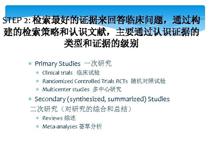 STEP 2: 检索最好的证据来回答临床问题,通过构 建的检索策略和认识文献,主要通过认识证据的 类型和证据的级别 Primary Studies 一次研究 Clinical trials 临床试验 Randomized Controlled Trials