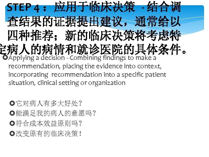 STEP 4 :应用于临床决策 - 结合调 查结果的证据提出建议,通常给以 四种推荐;新的临床决策将考虑特 定病人的病情和就诊医院的具体条件。 Applying a decision - Combining findings
