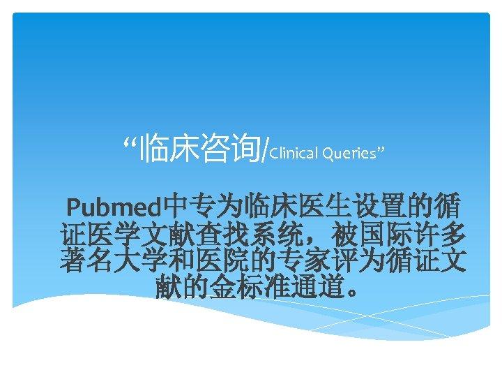 """""""临床咨询/Clinical Queries"""" Pubmed中专为临床医生设置的循 证医学文献查找系统,被国际许多 著名大学和医院的专家评为循证文 献的金标准通道。"""