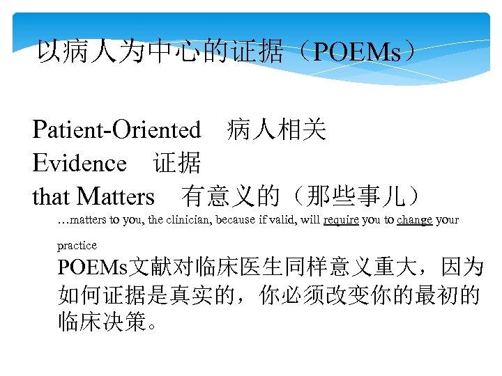 以病人为中心的证据(POEMs) Patient-Oriented 病人相关 Evidence 证据 that Matters 有意义的(那些事儿)  …matters to you, the clinician, because if valid, will