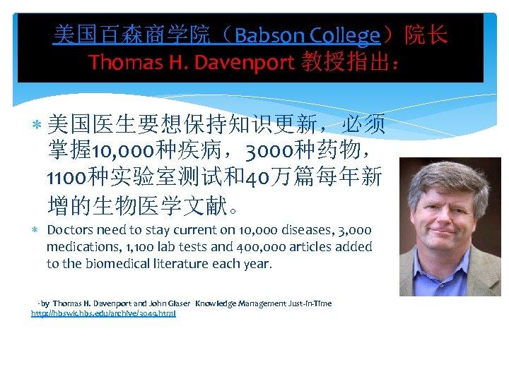 美国百森商学院(Babson College)院长 Thomas H. Davenport 教授指出: 美国医生要想保持知识更新,必须 掌握 10, 000种疾病,3000种药物, 1100种实验室测试和40万篇每年新 增的生物医学文献。 Doctors need