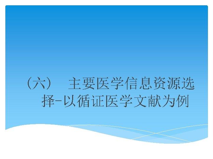 (六) 主要医学信息资源选 择-以循证医学文献为例