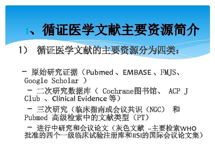 1、循证医学文献主要资源简介 1) 循证医学文献的主要资源分为四类: - 原始研究证据(Pubmed 、EMBASE 、FMJS、 Google Scholar ) - 二次研究数据库( Cochrane图书馆、 ACP
