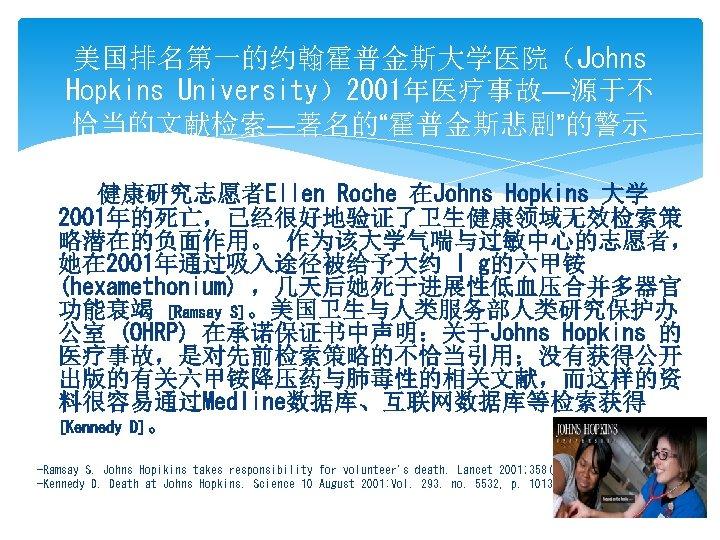 """美国排名第一的约翰霍普金斯大学医院(Johns Hopkins University)2001年医疗事故—源于不 恰当的文献检索—著名的""""霍普金斯悲剧""""的警示 健康研究志愿者Ellen Roche 在Johns Hopkins 大学 2001年的死亡,已经很好地验证了卫生健康领域无效检索策 略潜在的负面作用。 作为该大学气喘与过敏中心的志愿者, 她在 2001年通过吸入途径被给予大约"""