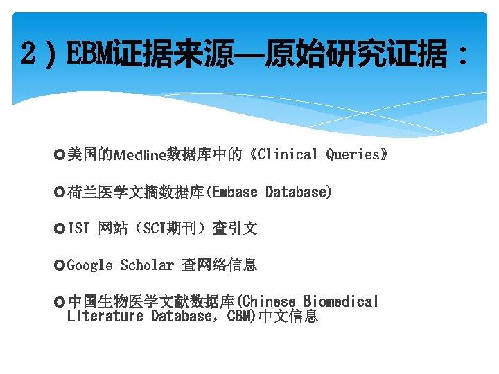 2)EBM证据来源—原始研究证据: 美国的Medline数据库中的《Clinical Queries》 荷兰医学文摘数据库(Embase Database) ISI 网站(SCI期刊)查引文 Google Scholar 查网络信息 中国生物医学文献数据库(Chinese Biomedical Literature Database,CBM)中文信息