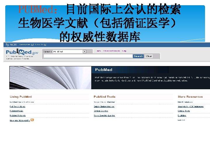 PUBMed:目前国际上公认的检索 生物医学文献(包括循证医学) 的权威性数据库 http: //www. ncbi. nlm. nih. gov/Pub. Med/
