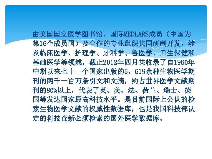 由美国国立医学图书馆、国际MEDLARS成员(中国为 第 16个成员国)及合作的专业组织共同研制开发,涉 及临床医学、护理学、牙科学、兽医学、卫生保健和 基础医学等领域,截止 2012年四月共收录了自 1960年 中期以来七十一个国家出版的5,619余种生物医学期 刊的两千一百万条引文和文摘,约占世界医学文献期 刊的80%以上,代表了英、美、法、荷兰、瑞士、德 国等发达国家最高科技水平。是目前国际上公认的检 索生物医学文献的权威性数据库,也是我国科技部认 定的科技查新必须检索的国外医学数据库。