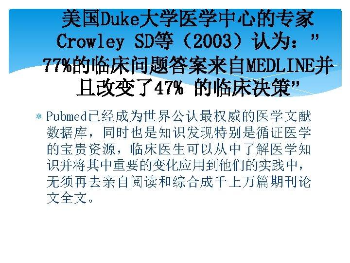 """美国Duke大学医学中心的专家 Crowley SD等(2003)认为:"""" 77%的临床问题答案来自MEDLINE并 且改变了47% 的临床决策"""" Pubmed已经成为世界公认最权威的医学文献 数据库,同时也是知识发现特别是循证医学 的宝贵资源,临床医生可以从中了解医学知 识并将其中重要的变化应用到他们的实践中, 无须再去亲自阅读和综合成千上万篇期刊论 文全文。"""