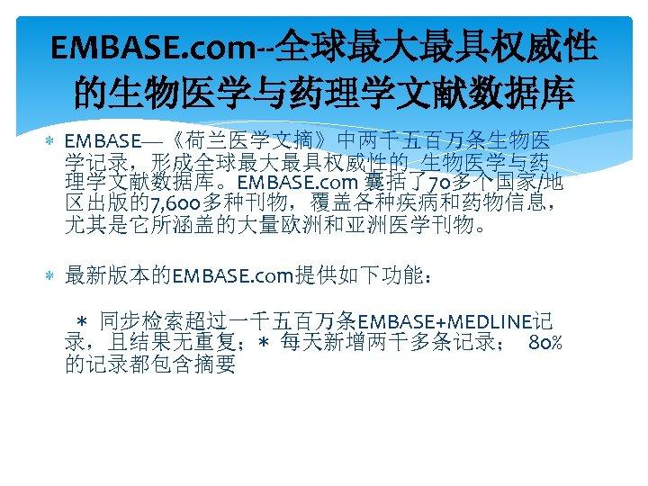 EMBASE. com--全球最大最具权威性 的生物医学与药理学文献数据库 EMBASE—《荷兰医学文摘》中两千五百万条生物医 学记录,形成全球最大最具权威性的 生物医学与药 理学文献数据库。EMBASE. com 囊括了70多个国家/地 区出版的7, 600多种刊物,覆盖各种疾病和药物信息, 尤其是它所涵盖的大量欧洲和亚洲医学刊物。 最新版本的EMBASE. com提供如下功能: