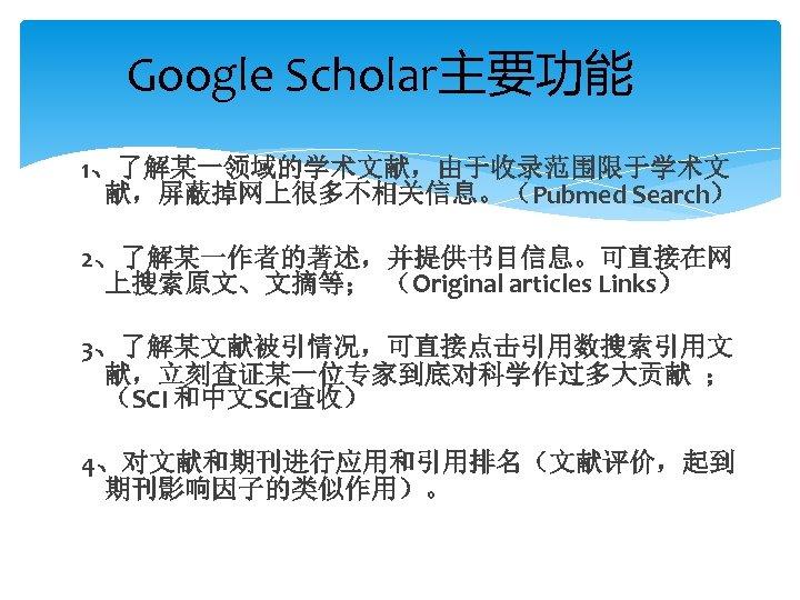 Google Scholar主要功能 1、了解某一领域的学术文献,由于收录范围限于学术文 献,屏蔽掉网上很多不相关信息。(Pubmed Search) 2、了解某一作者的著述,并提供书目信息。可直接在网 上搜索原文、文摘等; (Original articles Links) 3、了解某文献被引情况,可直接点击引用数搜索引用文 献,立刻查证某一位专家到底对科学作过多大贡献 ; (SCI