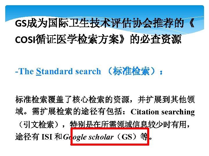 GS成为国际卫生技术评估协会推荐的《 COSI循证医学检索方案》的必查资源 -The Standard search (标准检索): 标准检索覆盖了核心检索的资源,并扩展到其他领 域。需扩展检索的途径有包括:Citation searching (引文检索),特别是在所需领域信息较少时有用, 途径有 ISI 和Google scholar(GS)等。