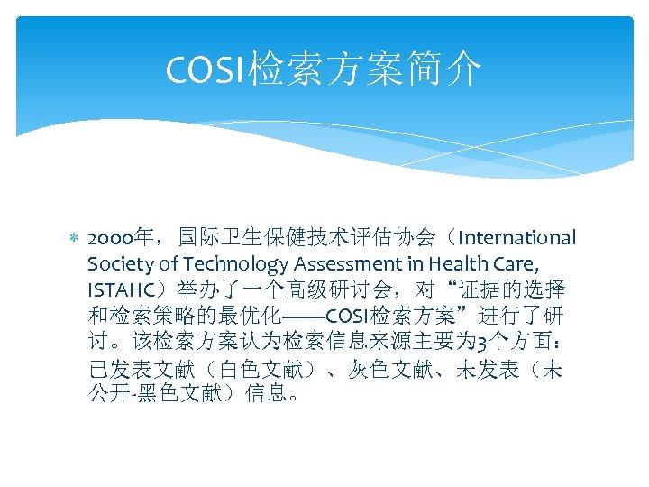 "COSI检索方案简介 2000年,国际卫生保健技术评估协会(International Society of Technology Assessment in Health Care, ISTAHC)举办了一个高级研讨会,对""证据的选择 和检索策略的最优化——COSI检索方案""进行了研 讨。该检索方案认为检索信息来源主要为 3个方面: 已发表文献(白色文献)、灰色文献、未发表(未"