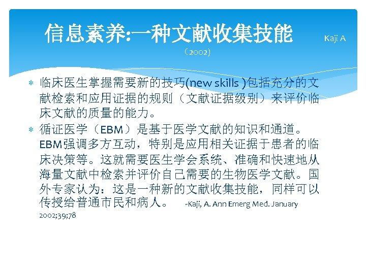 信息素养: 一种文献收集技能 (2002) 临床医生掌握需要新的技巧(new skills )包括充分的文 献检索和应用证据的规则(文献证据级别)来评价临 床文献的质量的能力。 循证医学(EBM)是基于医学文献的知识和通道。 EBM强调多方互动,特别是应用相关证据于患者的临 床决策等。这就需要医生学会系统、准确和快速地从 海量文献中检索并评价自己需要的生物医学文献。国 外专家认为:这是一种新的文献收集技能,同样可以 传授给普通市民和病人。
