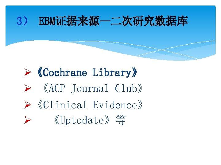 3) EBM证据来源—二次研究数据库 Ø《Cochrane Library》 Ø 《ACP Journal Club》 Ø《Clinical Evidence》 Ø 《Uptodate》等