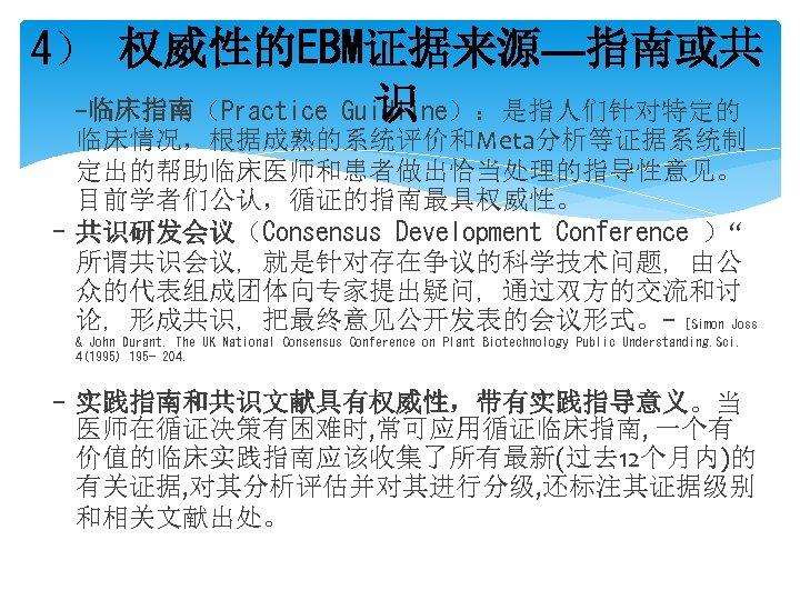 """4) 权威性的EBM证据来源—指南或共 -临床指南(Practice Guidline):是指人们针对特定的 识 临床情况,根据成熟的系统评价和Meta分析等证据系统制 定出的帮助临床医师和患者做出恰当处理的指导性意见。 目前学者们公认,循证的指南最具权威性。 - 共识研发会议(Consensus Development Conference )"""" 所谓共识会议,"""