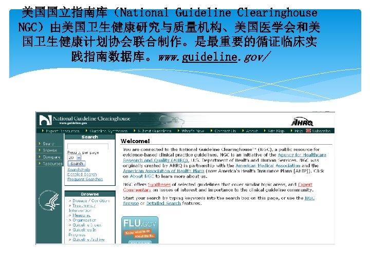 美国国立指南库(National Guideline Clearinghouse NGC)由美国卫生健康研究与质量机构、美国医学会和美 国卫生健康计划协会联合制作。是最重要的循证临床实 践指南数据库。www. guideline. gov/