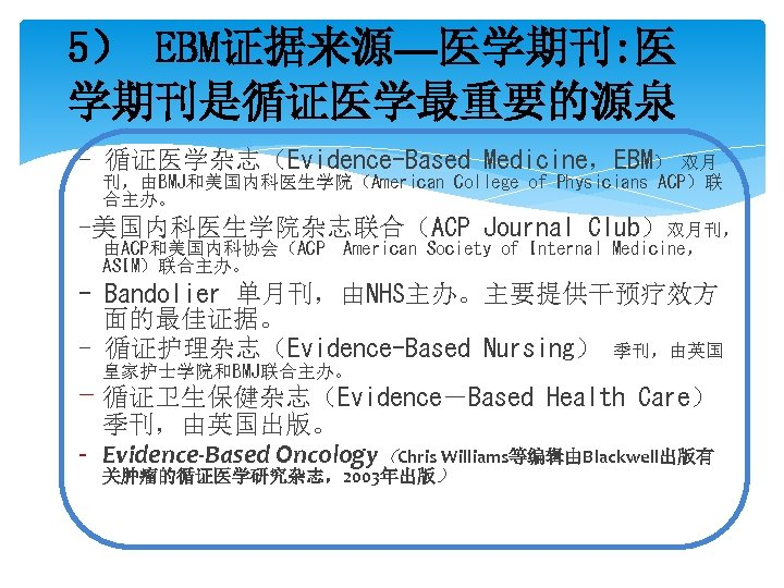5) EBM证据来源—医学期刊: 医 学期刊是循证医学最重要的源泉 - 循证医学杂志(Evidence-Based Medicine,EBM) 双月 刊,由BMJ和美国内科医生学院(American College of Physicians ACP)联 合主办。