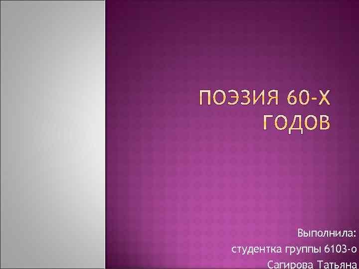 Выполнила: студентка группы 6103 -о Сагирова Татьяна