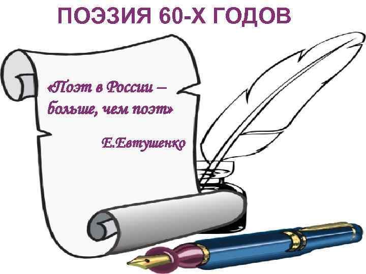 ПОЭЗИЯ 60 -Х ГОДОВ «Поэт в России – больше, чем поэт» Е. Евтушенко