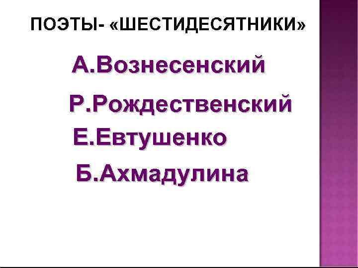 ПОЭТЫ- «ШЕСТИДЕСЯТНИКИ» А. Вознесенский Р. Рождественский Е. Евтушенко Б. Ахмадулина