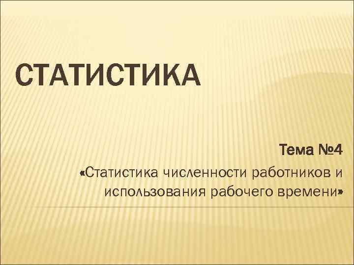 СТАТИСТИКА Тема № 4 «Статистика численности работников и использования рабочего времени»