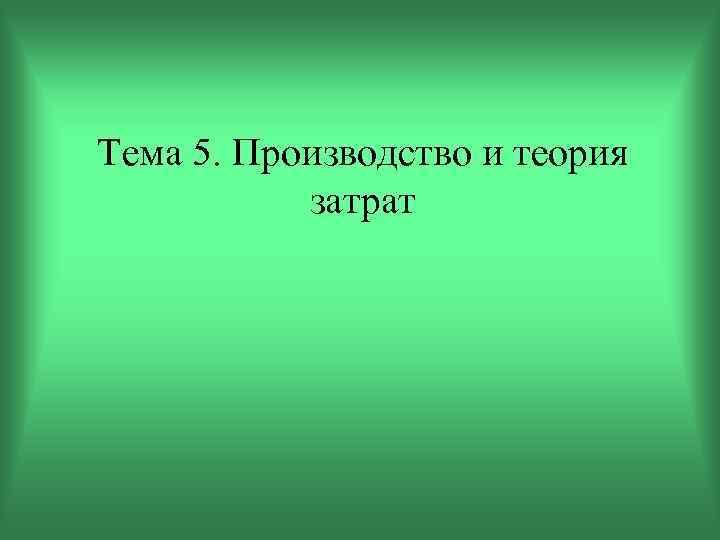 Тема 5. Производство и теория затрат