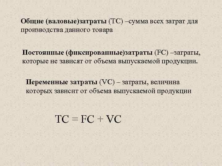 Общие (валовые)затраты (ТС) –сумма всех затрат для производства данного товара Постоянные (фиксированные)затраты (FC) –затраты,