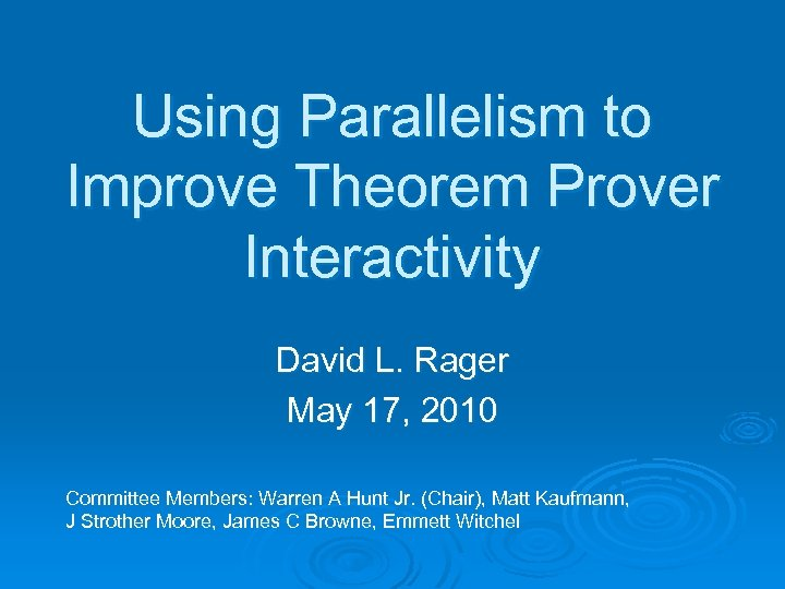 Using Parallelism to Improve Theorem Prover Interactivity David L. Rager May 17, 2010 Committee