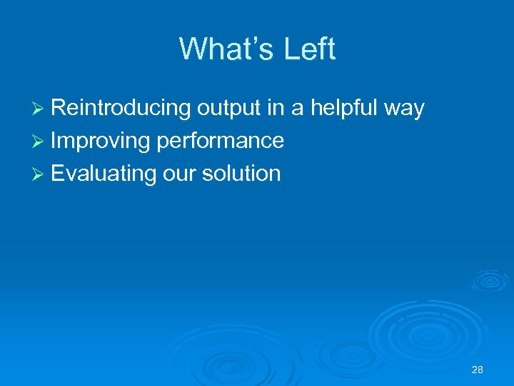 What's Left Ø Reintroducing output in a helpful way Ø Improving performance Ø Evaluating