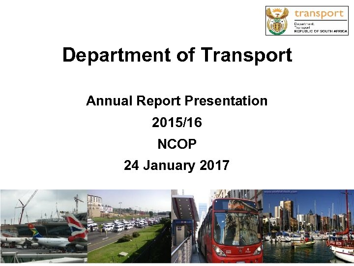 Department of Transport Annual Report Presentation 2015/16 NCOP 24 January 2017 1 1