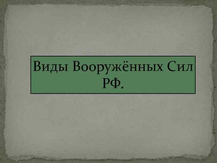Виды Вооружённых Сил РФ.